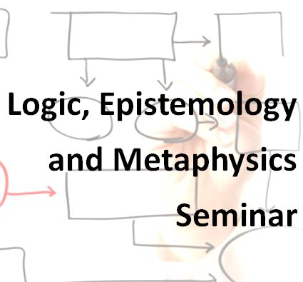 CANCELLED Logic, Epistemology and Metaphysics Seminar